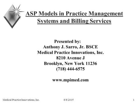 Medical Practice Innovations, Inc. 8/8/20151 ASP Models in Practice Management Systems and Billing Services Presented by: Anthony J. Sarro, Jr. BSCE Medical.