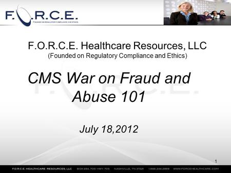 F.O.R.C.E. Healthcare Resources, LLC (Founded on Regulatory Compliance and Ethics) CMS War on Fraud and Abuse 101 July 18,2012 1.