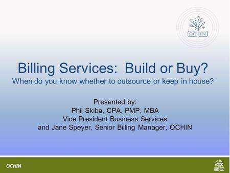 OCHIN Billing Services: Build or Buy? When do you know whether to outsource or keep in house? Presented by: Phil Skiba, CPA, PMP, MBA Vice President Business.