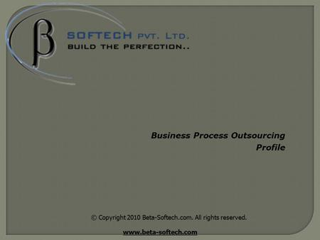 © Copyright 2010 Beta-Softech.com. All rights reserved. www.beta-softech.com Business Process Outsourcing Profile.