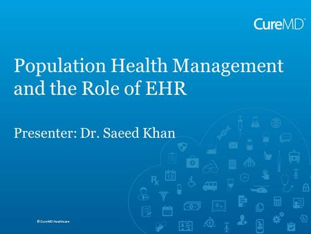 Saeed A. Khan MD, MBA, FACP © CureMD Healthcare ACOs and Requirements for Reporting Quality Measures © CureMD Healthcare Population Health Management and.