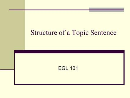 Structure of a Topic Sentence EGL 101. Function of a Topic Sentence Tells reader about a single paragraph's limited topic. Presents your attitude, feeling,
