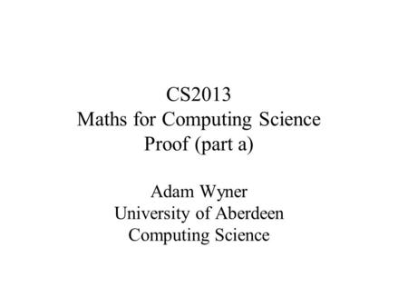 CS2013 Maths for Computing Science Proof (part a) Adam Wyner University of Aberdeen Computing Science.