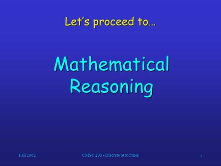 Fall 2002CMSC 203 - Discrete Structures1 Let's proceed to… Mathematical Reasoning.