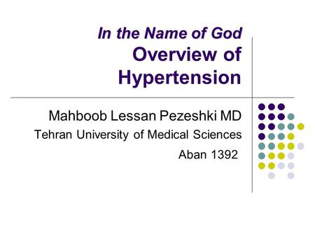 In the Name of God In the Name of God Overview of Hypertension Mahboob Lessan Pezeshki MD Tehran University of Medical Sciences Aban 1392.