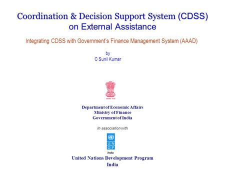 United Nations Development Program India Coordination & Decision Support System (CDSS) on External Assistance Department of Economic Affairs Ministry of.
