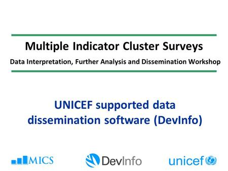Multiple Indicator Cluster Surveys Data Interpretation, Further Analysis and Dissemination Workshop UNICEF supported data dissemination software (DevInfo)