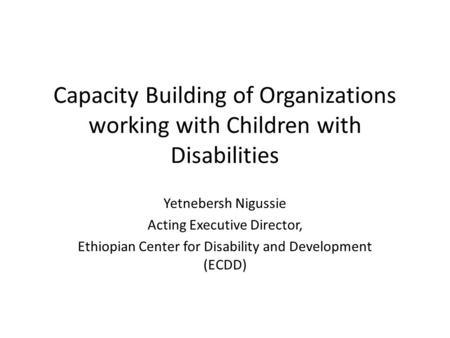 Capacity Building of Organizations working with Children with Disabilities Yetnebersh Nigussie Acting Executive Director, Ethiopian Center for Disability.