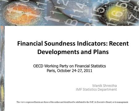 Financial Soundness Indicators: Recent Developments and Plans Manik Shrestha IMF Statistics Department OECD Working Party on Financial Statistics Paris,