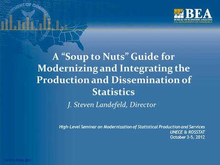 "Www.bea.gov A ""Soup to Nuts"" Guide for Modernizing and Integrating the Production and Dissemination of Statistics J. Steven Landefeld, Director High-Level."