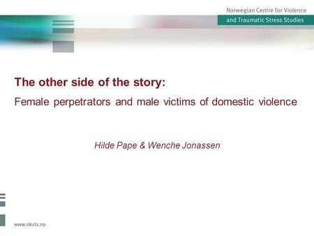 The other side of the story: Female perpetrators and male victims of domestic violence Hilde Pape & Wenche Jonassen.