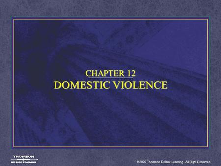 © 2006 Thomson Delmar Learning. All Right Reserved. CHAPTER 12 DOMESTIC VIOLENCE.
