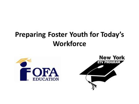 Preparing Foster Youth for Today's Workforce. Our Goal Foster Youth leave the care system equipped to function independently, able to obtain viable employment,