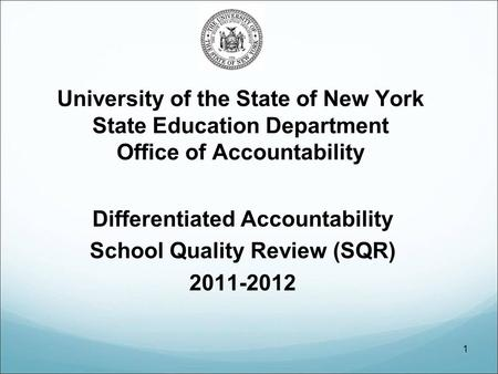 1 University of the State of New York State Education Department Office of Accountability Differentiated Accountability School Quality Review (SQR) 2011-2012.