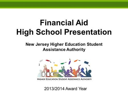 Financial Aid High School Presentation New Jersey Higher Education Student Assistance Authority 2013/2014 Award Year.