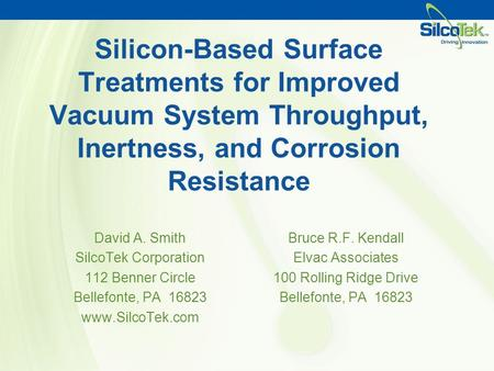 Silicon-Based Surface Treatments for Improved Vacuum System Throughput, Inertness, and Corrosion Resistance David A. Smith SilcoTek Corporation 112 Benner.