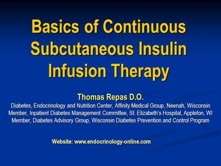 Basics of Continuous Subcutaneous Insulin Infusion Therapy Thomas Repas D.O. Diabetes, Endocrinology and Nutrition Center, Affinity Medical Group, Neenah,