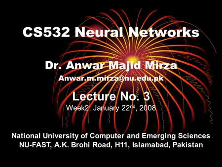 CS532 Neural Networks Dr. Anwar Majid Mirza Lecture No. 3 Week2, January 22 nd, 2008 National University of Computer and Emerging.