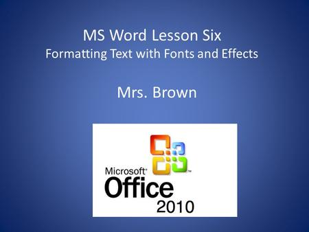 MS Word Lesson Six Formatting Text with Fonts and Effects Mrs. Brown.