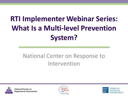 National Center on Response to Intervention RTI Implementer Webinar Series: What Is a Multi-level Prevention System?