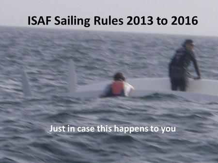 ISAF Sailing Rules 2013 to 2016 Just in case this happens to you.