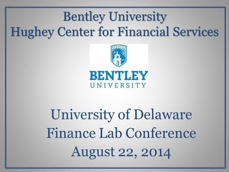 Bentley University Hughey Center for Financial Services University of Delaware Finance Lab Conference August 22, 2014 1.