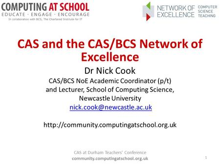 CAS and the CAS/BCS Network of Excellence Dr Nick Cook CAS/BCS NoE Academic Coordinator (p/t) and Lecturer, School of Computing Science, Newcastle University.