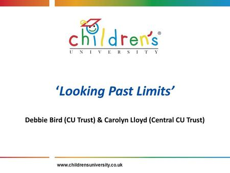 'Looking Past Limits' Debbie Bird (CU Trust) & Carolyn Lloyd (Central CU Trust) www.childrensuniversity.co.uk.