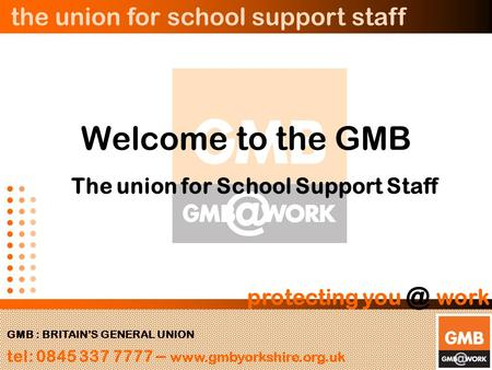 The union for school support staff GMB : BRITAIN'S GENERAL UNION tel: 0845 337 7777 –  protecting work Welcome to the GMB.