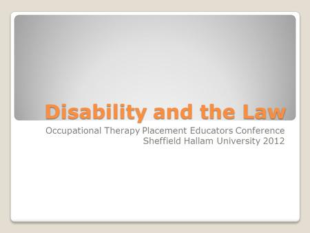 Disability and the Law Occupational Therapy Placement Educators Conference Sheffield Hallam University 2012.