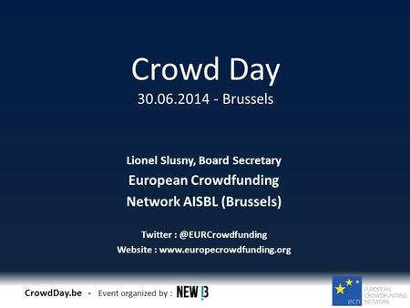 CrowdDay.be - Event organized by : Crowd Day 30.06.2014 - Brussels Lionel Slusny, Board Secretary European Crowdfunding Network AISBL (Brussels) Twitter.