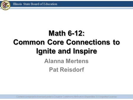 Alanna Mertens Pat Reisdorf Content contained is licensed under a Creative Commons Attribution-ShareAlike 3.0 Unported License Math 6-12: Common Core Connections.