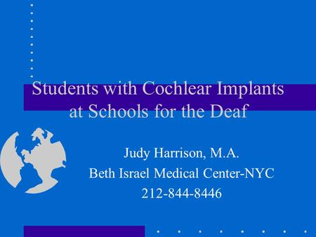 Students with Cochlear Implants at Schools for the Deaf Judy Harrison, M.A. Beth Israel Medical Center-NYC 212-844-8446.