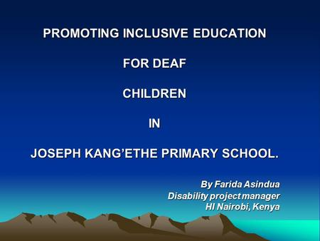 PROMOTING INCLUSIVE EDUCATION FOR DEAF CHILDRENIN JOSEPH KANG'ETHE PRIMARY SCHOOL. By Farida Asindua By Farida Asindua Disability project manager HI Nairobi,