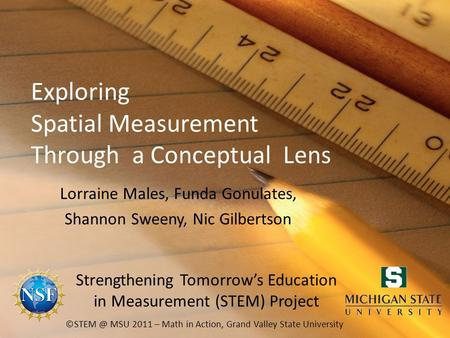 Exploring Spatial Measurement Through a Conceptual Lens Lorraine Males, Funda Gonulates, Shannon Sweeny, Nic Gilbertson MSU 2011 – Math in Action,