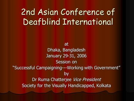 "2nd Asian Conference of Deafblind International at Dhaka, Bangladesh January 29-31, 2006 Session on ""Successful Campaigning---Working with Government"""