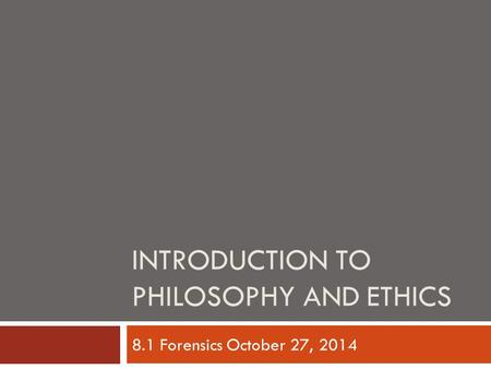 INTRODUCTION TO PHILOSOPHY AND ETHICS 8.1 Forensics October 27, 2014.