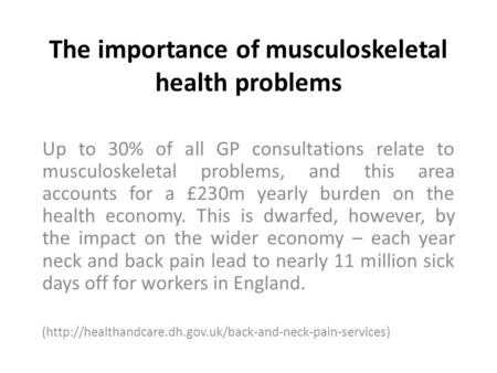 The importance of musculoskeletal health problems Up to 30% of all GP consultations relate to musculoskeletal problems, and this area accounts for a £230m.