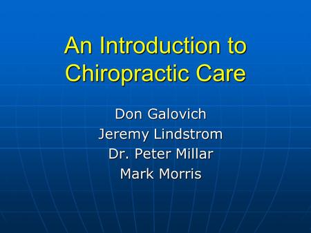 An Introduction to Chiropractic Care Don Galovich Jeremy Lindstrom Dr. Peter Millar Mark Morris.