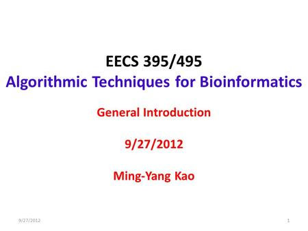 EECS 395/495 Algorithmic Techniques for Bioinformatics General Introduction 9/27/2012 Ming-Yang Kao 19/27/2012.