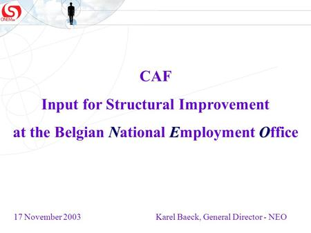 CAF Input for Structural Improvement NEO at the Belgian National Employment Office 17 November 2003 Karel Baeck, General Director - NEO.