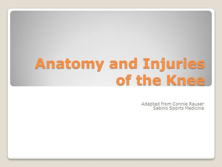 Anatomy and Injuries of the Knee Adapted from Connie Rauser Sabino Sports Medicine.