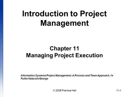 © 2008 Prentice Hall11-1 Introduction to Project Management Chapter 11 Managing Project Execution Information Systems Project Management: A Process and.