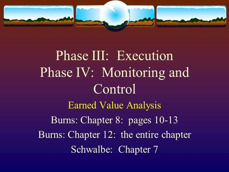 Phase III: Execution Phase IV: Monitoring and Control Earned Value Analysis Burns: Chapter 8: pages 10-13 Burns: Chapter 12: the entire chapter Schwalbe:
