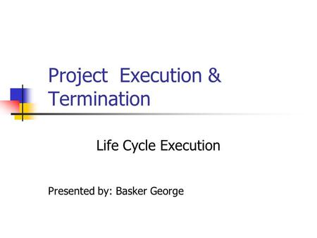 Project Execution & Termination Life Cycle Execution Presented by: Basker George.