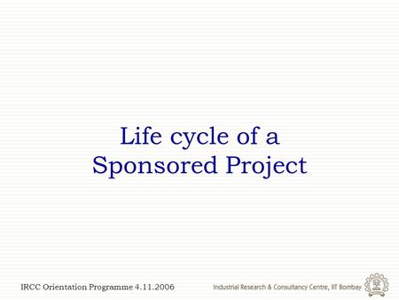 IRCC Orientation Programme 4.11.2006 Life cycle of a Sponsored Project.