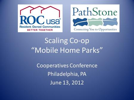 "Scaling Co-op ""Mobile Home Parks"" Cooperatives Conference Philadelphia, PA June 13, 2012."