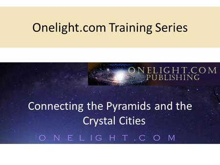 Onelight.com Training Series Connecting the Pyramids and the Crystal Cities.