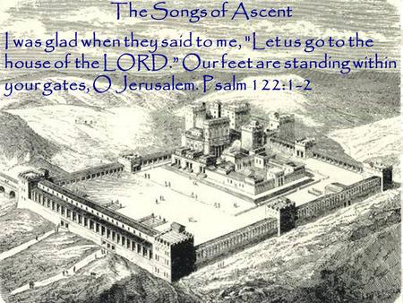 "The Songs of Ascent I was glad when they said to me, Let us go to the house of the LORD."" Our feet are standing within your gates, O Jerusalem. Psalm."