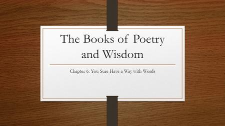 The Books of Poetry and Wisdom Chapter 6: You Sure Have a Way with Words.